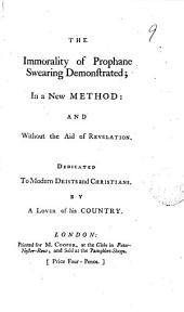 The Immorality of Prophane Swearing Demonstrated; in a New Method: and Without the Aid of Revelation. Dedicated to Modern Deists and Christians. By a Lover of His Country: Volume 9