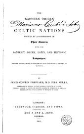 The Eastern Origin of the Celtic Nations Proved by a Comparison of Their Dialects with the Sanskrit, Greek, Latin, and Teutonic Languages, Forming a Supplement to Researches Into the Physical History of Mankind