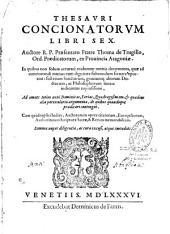 Thesauri concionatorum libri sex. Auctore r. p. praesentato fratre Thoma de Trugillo... Cum quadruplici indice... Summa nuper diligentia ac cura excusi, atque emendati...