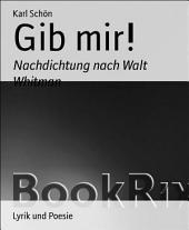 Gib mir!: Nachdichtung nach Walt Whitman