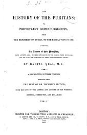 The history of the Puritans, or Protestant nonconformists: from the reformation in 1517, to the revolution in 1688; comprising an account of their principles; their attempts for a farther reformation in the church; their sufferings, and the lives and characters of their most considerable divines, Volume 1