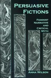 Persuasive Fictions: Feminist Narrative and Critical Myth