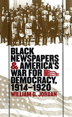 Black Newspapers and America s War for Democracy  1914 1920 PDF