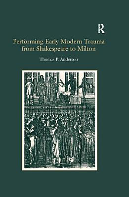 Performing Early Modern Trauma from Shakespeare to Milton