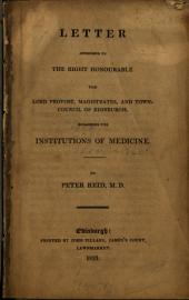 Letter Addressed to the Right Honourable the Lord Provost, Magistrates, and Town-council of Edinburgh, Regarding the Institutions of Medicine