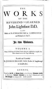 The Works of the Reverend and Learned John Lightfoot ...: Such as Were, and Such as Never Before Were Printed ... With the Author's Life, Large and Useful Tables to Each Volume. Also Three Maps, Volume 1