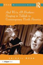 And We re All Brothers  Singing in Yiddish in Contemporary North America PDF