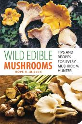 Wild Edible Mushrooms: Tips and Recipes for Every Mushroom Hunter