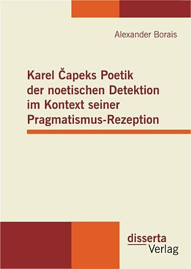 Karel  apeks Poetik der noetischen Detektion im Kontext seiner Pragmatismus Rezeption PDF