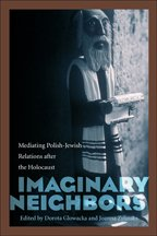 Imaginary Neighbors: Mediating Polish-Jewish Relations After the Holocaust