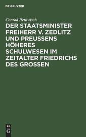 Der Staatsminister Freiherr v. Zedlitz und Preussens höheres Schulwesen im Zeitalter Friedrichs des Grossen