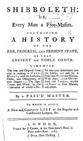 Shibboleth; or, every man a Free-Mason. Containing a history of the rise, progress and present state of that ... Order. Likewise the ... form used in making a Free-Mason. ... By a Pass'd Master. To which is added, a ... List of the ... Lodges, etc