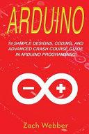 Arduino: 19 Sample Designs, Coding, and Advanced Crash Course Guide in Arduino Programming