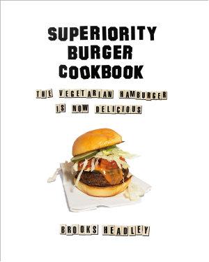 Superiority Burger Cookbook  The Vegetarian Hamburger Is Now Delicious