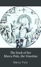 The Book of Ser Marco Polo, the Venetian, Concerning the Kingdoms and Marvels of the East: Volume 1