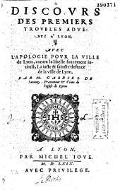 Discours des premiers troubles aduenus à Lyon, avec L'apologie pour la ville de Lyon, contre le libelle faucement intitulé, La iuste et saincte defence de la ville de Lyon