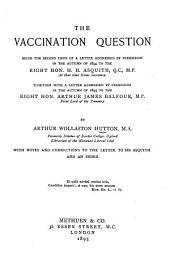 The Vaccination Question, Being the Second Issue of a Letter Addressed by Permission in the Autumn of 1894 to the Right Hon. H.H. Asquith ...: Together with a Letter Addressed by Permission in the Autumn of 1895 to the Right Hon. Arthur James Balfour ...
