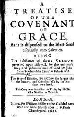 A Treatise of the Covenant of Grace, As it is dispensed to the Elect Seed, effectually unto Salvation. Being the substance of divers sermons preached upon Act. 7. 8 ... The second edition, by a copy far larger then the former; and corrected also by the Authors own hand. This copy was fitted for the press, by Mr. Tho. Allen