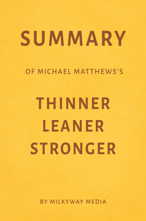 Summary of Michael Matthews   s Thinner Leaner Stronger by Milkyway Media