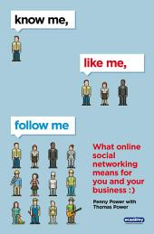 Know Me, Like Me, Follow Me: What Online Social Networking Means for You and Your Business