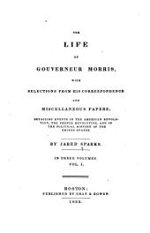 The Life of Gouverneur Morris: With Selections from His Correspondence and Miscellaneous Papers ; Detailing Events in the American Revolution, the French Revolution, and in the Political History of the United States, Volume 1