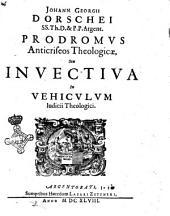 Johann. Georgii Dorschei ss.th.d. & p.p. Argent. Prodromus anticriseos theologicæ, seu invectiva in Vehiculum Iudicii theologici