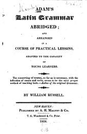 Adam's Latin Grammar: Abridged and Arranged in a Course of Practical Lessons Adapted to the Capacity of Young Learners