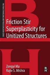 Friction Stir Superplasticity for Unitized Structures: A volume in the Friction Stir Welding and Processing Book Series