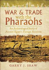 War & Trade With the Pharaohs: An Archaeological Study of Ancient Egypt's Foreign Relations