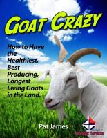 Goat Crazy  How to Have the Healthiest  Best Producing  Longest Living Goats In the Land  PDF