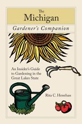 Michigan Gardener's Companion: An Insider's Guide To Gardening In The Great Lakes State
