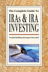 The Complete Guide to IRAs and IRA Investing: Wealth-Building Strategies Revealed