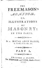 The Freemason's Monitor; Or, Illustrations of Masonry: in Two Parts. By a Royal Arch Mason, K. T.-K. of M.- &c., &c