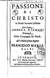 Passione di Christo in dodici sermoni distinta del padre Andrea Bianchi Genouese. Della Compagnia di Giesù