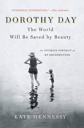Dorothy Day  The World Will Be Saved by Beauty PDF