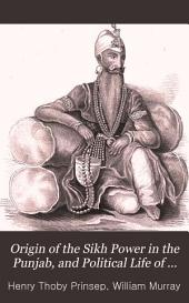 Origin of the Sikh Power in the Punjab, and Political Life of Muha-Raja Runjeet Singh: With an Account of the Present Condition, Religion, Laws and Customs of the Sikhs