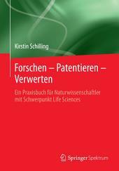 Forschen – Patentieren – Verwerten: Ein Praxisbuch für Naturwissenschaftler mit Schwerpunkt Life Sciences