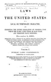 Laws of the United States of a Local Or Temporary Character, and Exhibiting the Entire Legislation of Congress Upon which the Public Land Titles in Each State and Territory Have Depended: December 1, 1880. Embracing, Also a Digest of All Indian Treaties Affecting the Titles to Public Lands; and Abstract of the Authority For, and the Boundaries Of, the Existing Military Reservations; and a Table of Judicial and Executive Decisions Affecting the Various Subjects Arising Under the Public Land System ... Public Land Commission. Committee on Codification, Volume 1