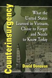 Counterinsurgency: What the United States Learned in Vietnam, Chose to Forget and Needs to Know Today