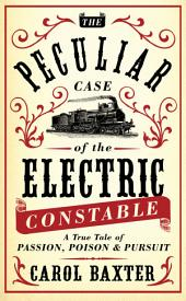 The Peculiar Case of the Electric Constable: A True Tale of Passion, Poison and Pursuit