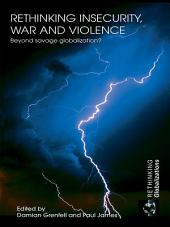 Rethinking Insecurity, War and Violence: Beyond Savage Globalization?
