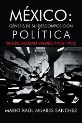 México: Génesis de su descomposición política: Miguel Alemán Valdés (1936-1952)