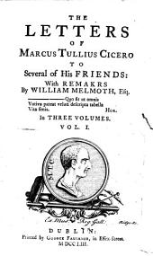 The Letters of Marcus Tullius Cicero to Several of His Friends: with Remarks by William Melmoth, Esq; In Three Volumes