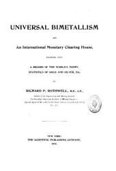 Universal Bimetallism and an International Monetary Clearing House: Together with a Record of the World's Money, Statistics of Gold and Silver, Etc
