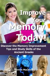 Improve Your Memory Today!: Discover the Memory Improvement Tips and Study Skills of the Ancient Greeks