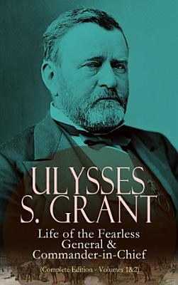 Ulysses S  Grant  Life of the Fearless General   Commander in Chief  Complete Edition   Volumes 1 2