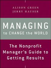 Managing to Change the World: The Nonprofit Manager's Guide to Getting Results, Edition 2