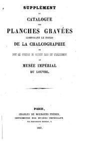 Catalogue des planches gravées composant le fonds de la chalcographie et dont les épreuves se vendent dans cet établissement au Musée impérial du Louvre: Supplément