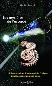 Les mystères de l'espace: La création et le fonctionnement de l'univers expliqués sous un autre angle