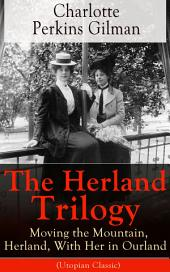 The Herland Trilogy: Moving the Mountain, Herland, With Her in Ourland (Utopian Classic): From the famous American novelist, feminist, social reformer and deeply respected sociologist who holds an important place in feminist fiction, well-known for her short story The Yellow Wallpaper
